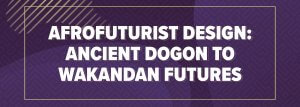 Afrofuturist Design: Ancient Dogon To Wakandan Futures - Multimedia Exhibits (Sept 7 - Nov 23)