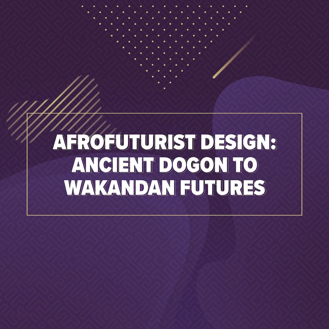 Afrofuturist Design: Ancient Dogon To Wakandan Futures