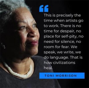 Photo of author Toni Morrison with one of her more famous quotes: This is precisely the time when artists go to work. There is no time for despair, no place for self-pity, no need for silence, no room for fear. We speak, we write, we do language. That is how civilizations heal.