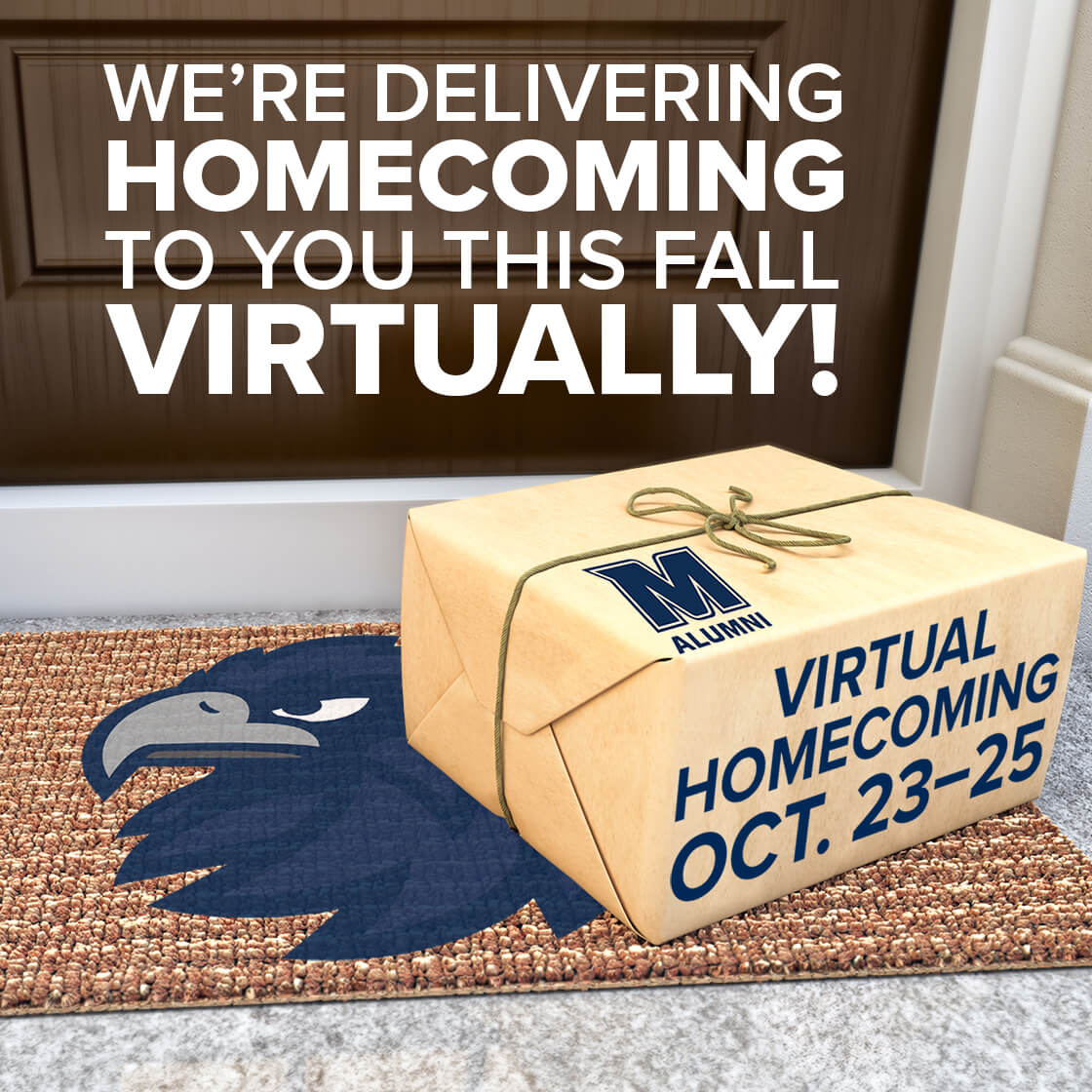 We're delivering Homecoming to you this fall virtually! Virtual Homecoming is October Twenty-Third to the Twenty-Fifth