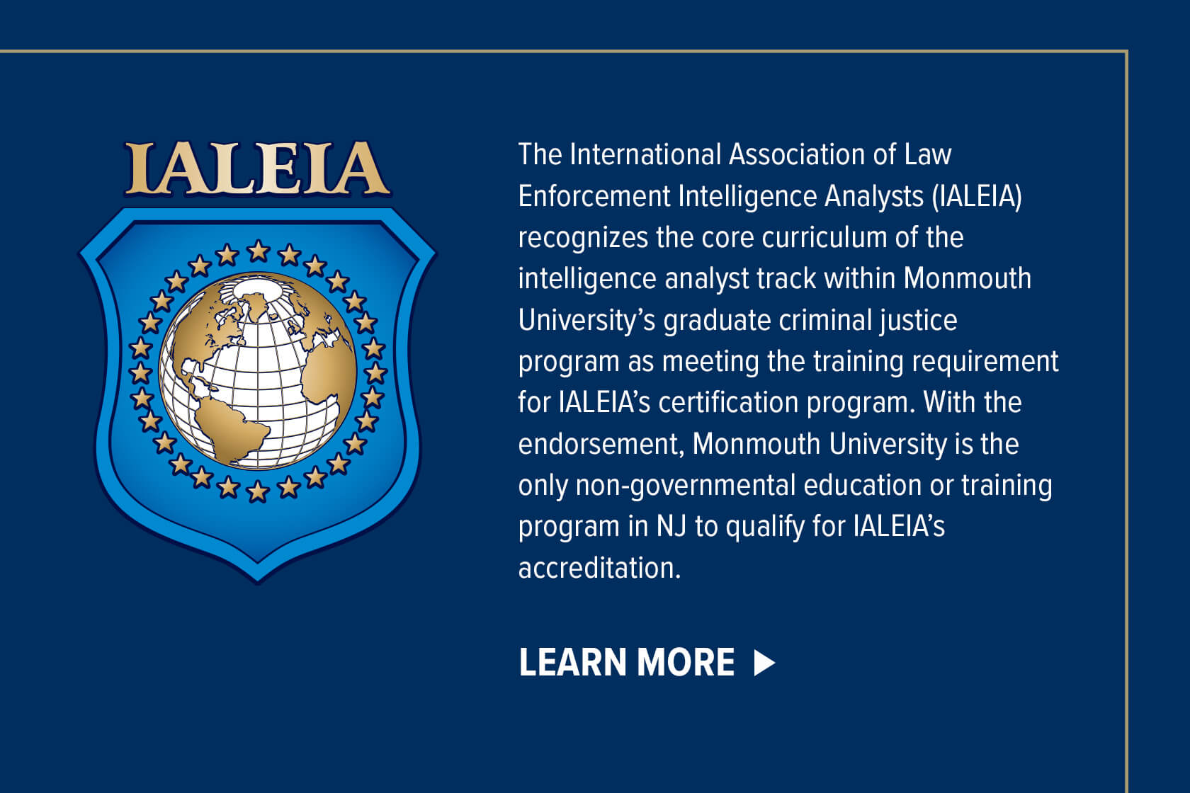 The International Association of Law Enforcement Intelligence Analysts recognizes the core curriculum of the intelligence analyst track within Monmouth University's graduate criminal justice program as meeting the training requirement for IALEIA's certification program. With the endorsement, Monmouth University is the only non-governmental education or training program in NJ to qualify for IALEIA's accreditation.