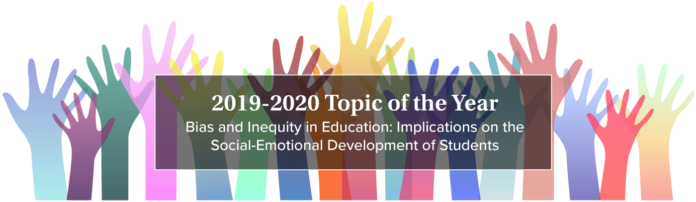 2019-2020 CJCEE Topic of the Year - Bias and Inequality in Education: Implications on the Social-Emotional Development of Students