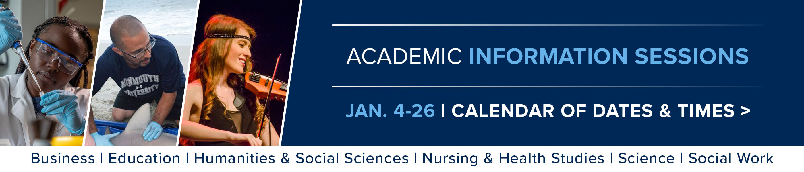 Academic Information Sessions. January fourth to the twenty-sixth. Calendar of Dates and Times. Business, Education, Humanities and Social Sciences, Nursing and Health Studies, Science, Social Work